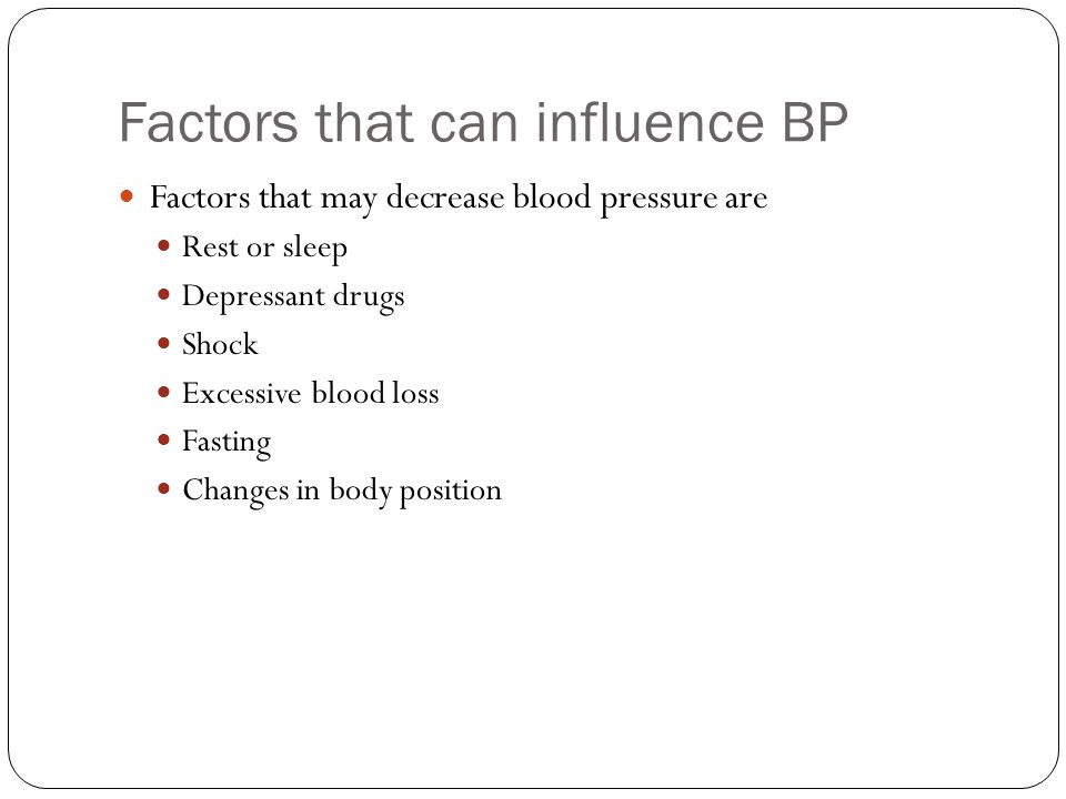 Factors that can influence BP Factors that may decrease blood pressure are Rest or sleep Depressant drugs Shock Excessive blood loss Fasting Changes i