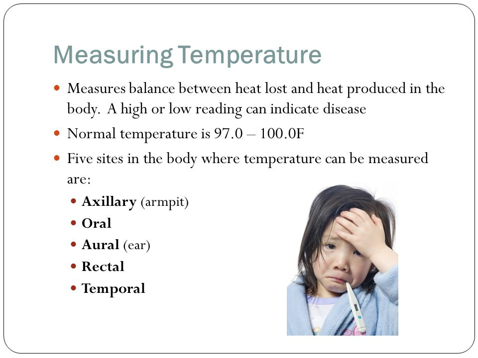 Measuring Temperature Measures balance between heat lost and heat produced in the body. A high or low reading can indicate disease Normal temperature