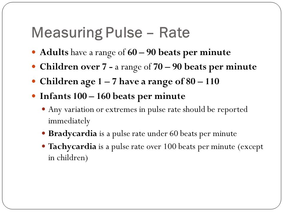 Measuring Pulse – Rate Adults have a range of 60 – 90 beats per minute Children over 7 - a range of 70 – 90 beats per minute Children age 1 – 7 have a
