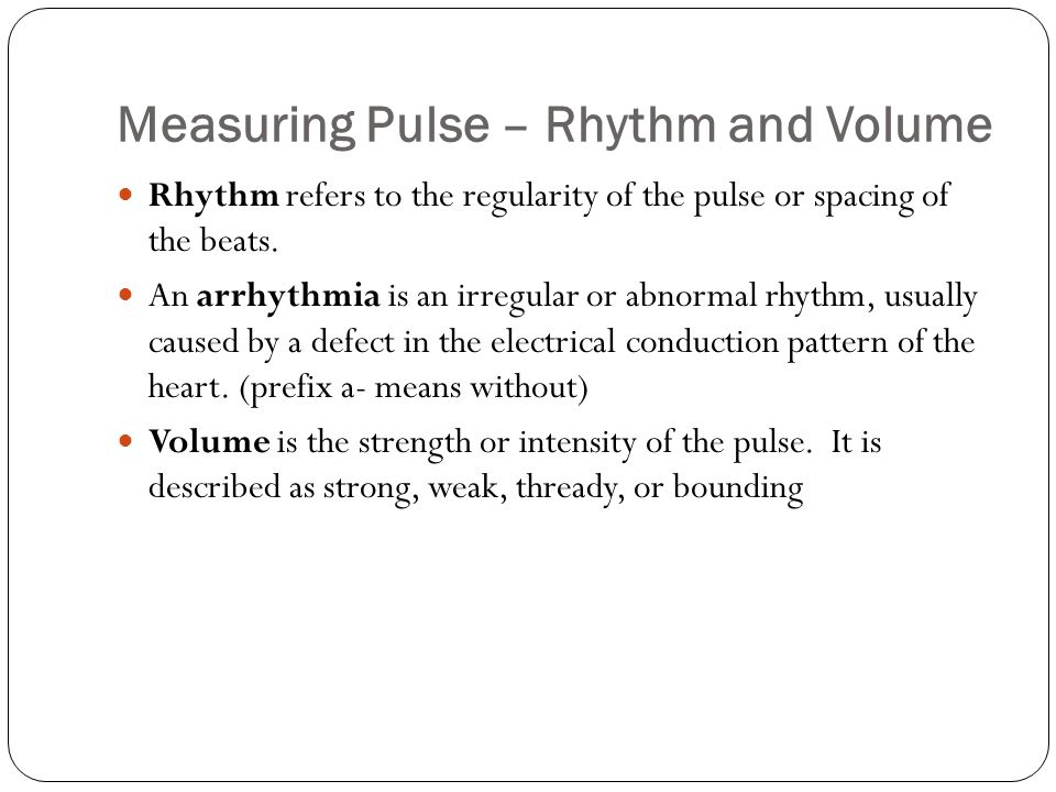 Measuring Pulse – Rhythm and Volume Rhythm refers to the regularity of the pulse or spacing of the beats. An arrhythmia is an irregular or abnormal rh