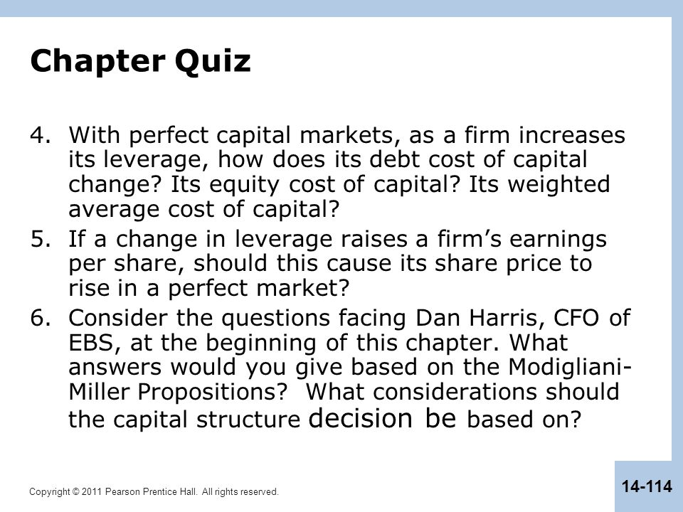 Copyright © 2011 Pearson Prentice Hall. All rights reserved. 14-114 Chapter Quiz 4.With perfect capital markets, as a firm increases its leverage, how
