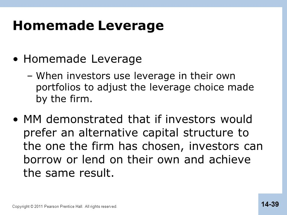 Copyright © 2011 Pearson Prentice Hall. All rights reserved. 14-39 Homemade Leverage –When investors use leverage in their own portfolios to adjust th