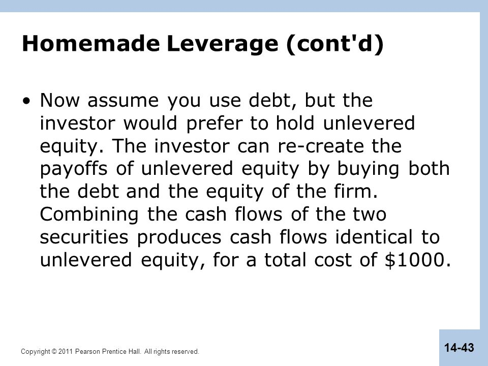Copyright © 2011 Pearson Prentice Hall. All rights reserved. 14-43 Homemade Leverage (cont'd) Now assume you use debt, but the investor would prefer t