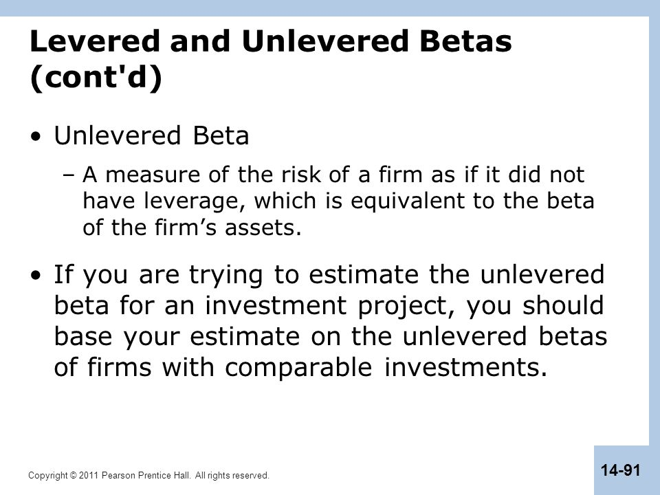 Copyright © 2011 Pearson Prentice Hall. All rights reserved. 14-91 Levered and Unlevered Betas (cont'd) Unlevered Beta –A measure of the risk of a fir