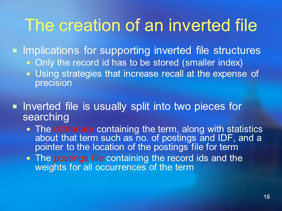 15 The creation of an inverted file  Implications for supporting inverted file structures Only the record id has to be stored (smaller index) Using strategies that increase recall at the expense of precision  Inverted file is usually split into two pieces for searching The dictionary containing the term, along with statistics about that term such as no.