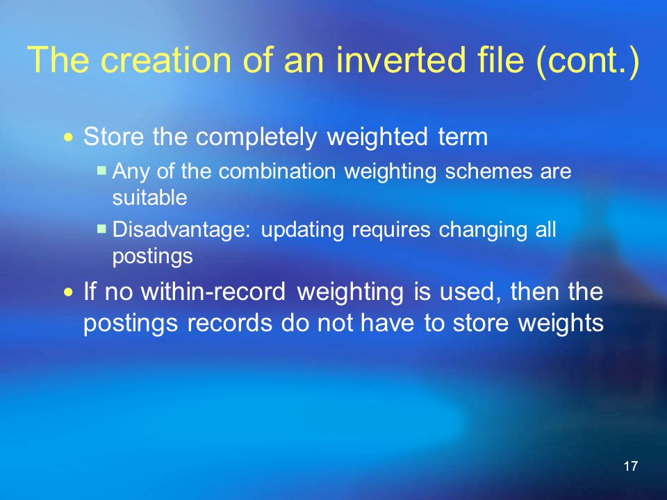 17 The creation of an inverted file (cont.) Store the completely weighted term  Any of the combination weighting schemes are suitable  Disadvantage: updating requires changing all postings If no within-record weighting is used, then the postings records do not have to store weights