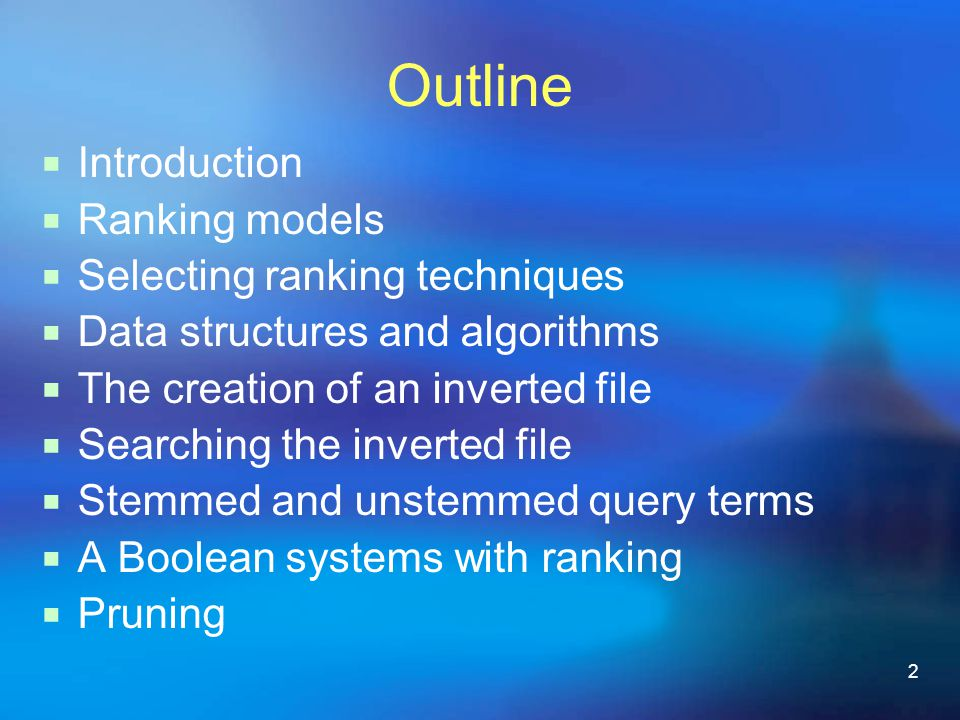2 Outline  Introduction  Ranking models  Selecting ranking techniques  Data structures and algorithms  The creation of an inverted file  Searching the inverted file  Stemmed and unstemmed query terms  A Boolean systems with ranking  Pruning