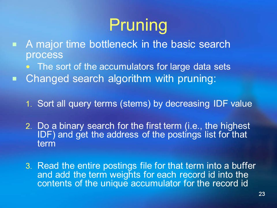 23 Pruning  A major time bottleneck in the basic search process The sort of the accumulators for large data sets  Changed search algorithm with pruning: 1.