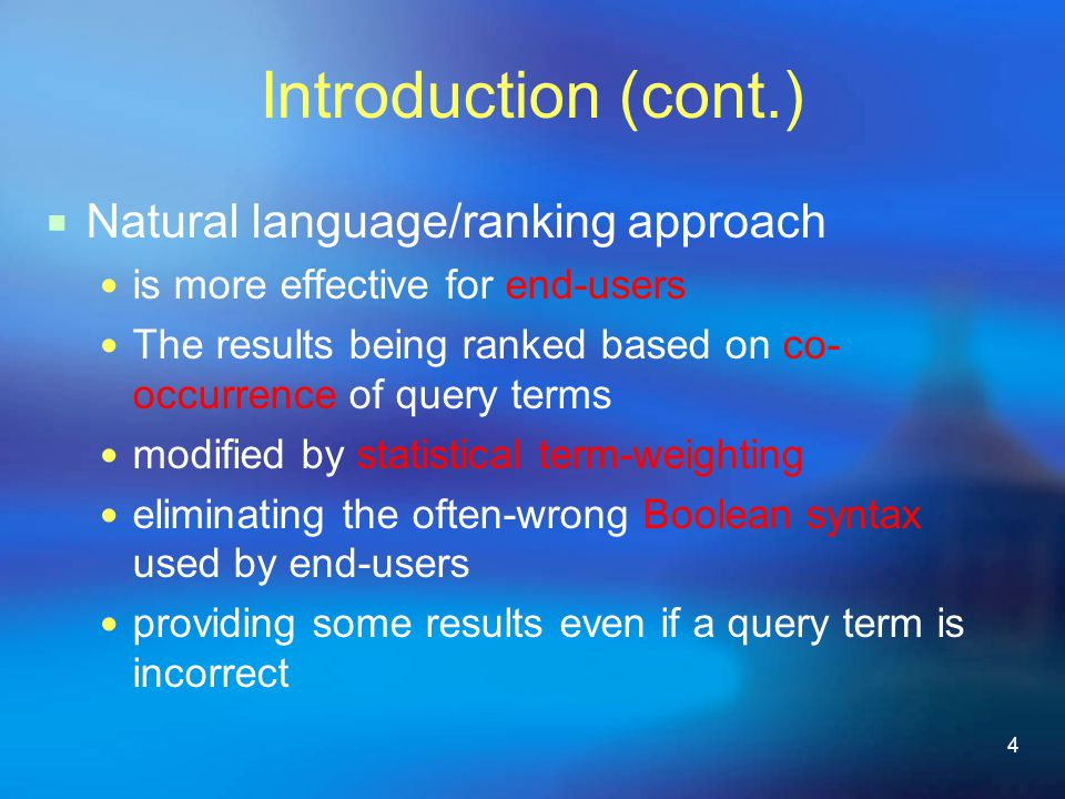 4 Introduction (cont.)  Natural language/ranking approach is more effective for end-users The results being ranked based on co- occurrence of query terms modified by statistical term-weighting eliminating the often-wrong Boolean syntax used by end-users providing some results even if a query term is incorrect