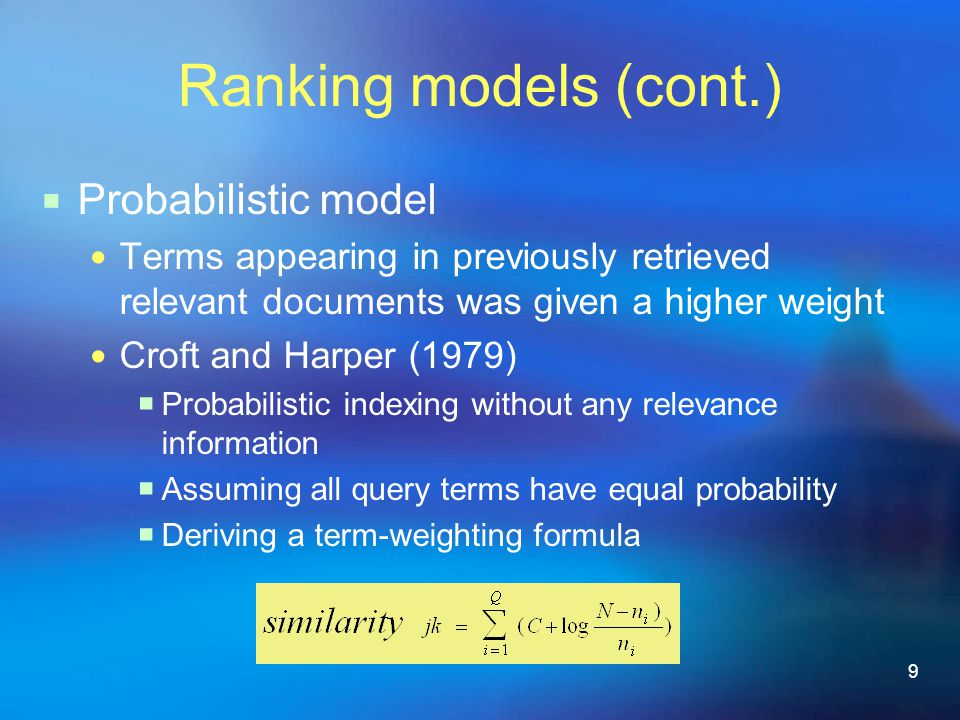 9 Ranking models (cont.)  Probabilistic model Terms appearing in previously retrieved relevant documents was given a higher weight Croft and Harper (1979)  Probabilistic indexing without any relevance information  Assuming all query terms have equal probability  Deriving a term-weighting formula