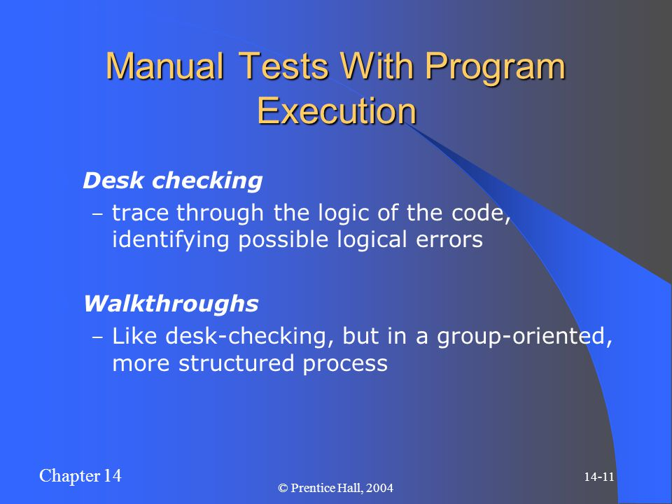 Chapter 14 14-11 © Prentice Hall, 2004 Manual Tests With Program Execution Desk checking – trace through the logic of the code, identifying possible l