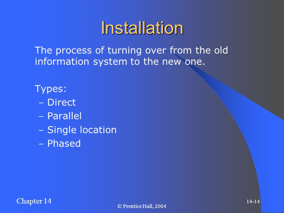 Chapter 14 14-14 © Prentice Hall, 2004 Installation The process of turning over from the old information system to the new one. Types: – Direct – Para