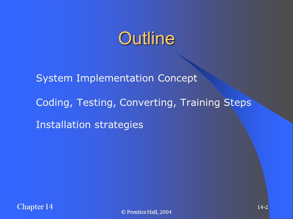 Chapter 14 14-3 © Prentice Hall, 2004 System Implementation Concept Activities that transform design into a working system and set the system into the production stage.