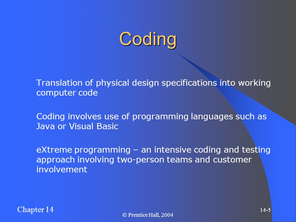 Chapter 14 14-5 © Prentice Hall, 2004 Coding Translation of physical design specifications into working computer code Coding involves use of programmi