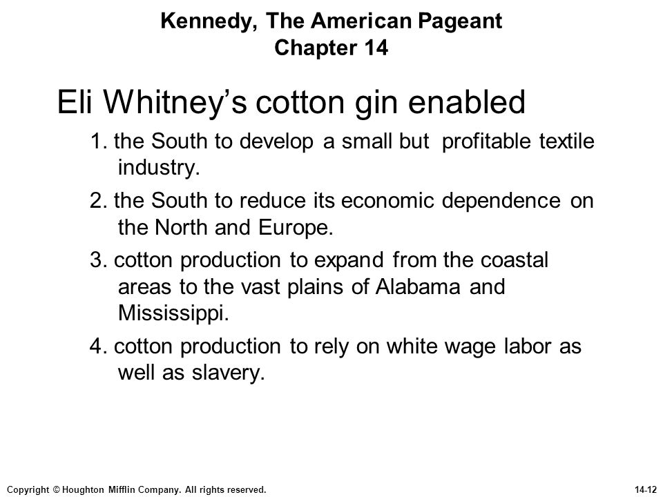 Copyright © Houghton Mifflin Company. All rights reserved.14-12 Kennedy, The American Pageant Chapter 14 Eli Whitney's cotton gin enabled 1. the South