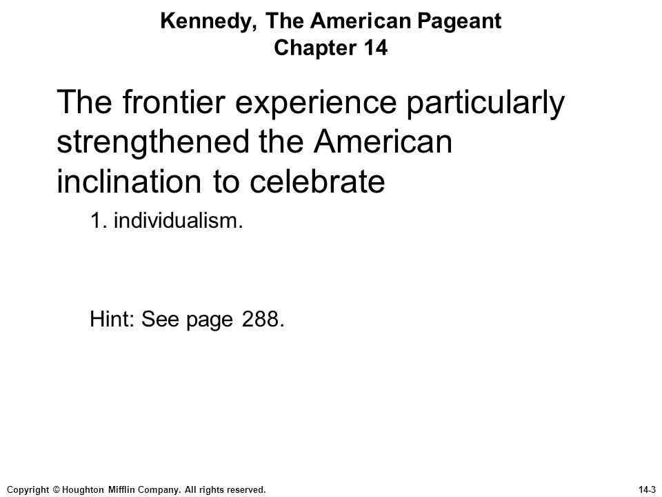 Copyright © Houghton Mifflin Company. All rights reserved.14-3 Kennedy, The American Pageant Chapter 14 The frontier experience particularly strengthe