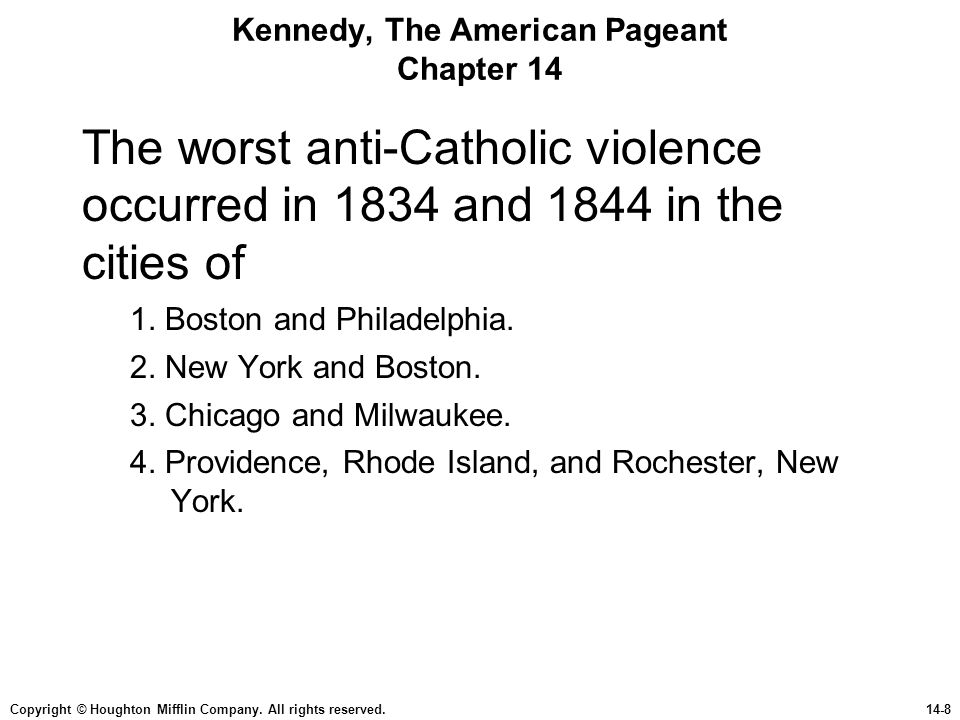 Copyright © Houghton Mifflin Company. All rights reserved.14-8 Kennedy, The American Pageant Chapter 14 The worst anti-Catholic violence occurred in 1