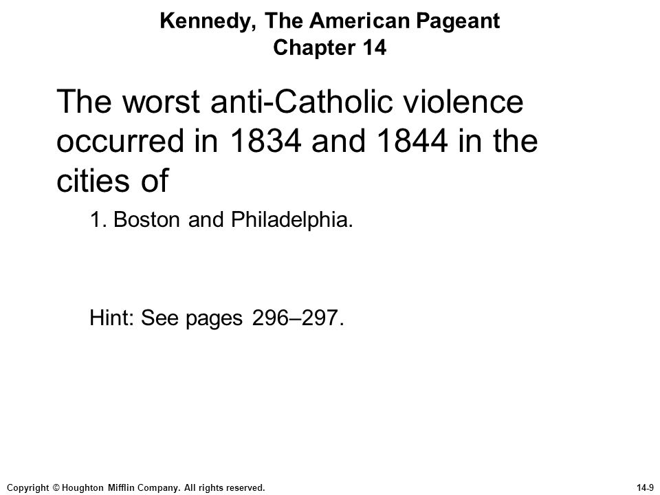 Copyright © Houghton Mifflin Company. All rights reserved.14-9 Kennedy, The American Pageant Chapter 14 The worst anti-Catholic violence occurred in 1