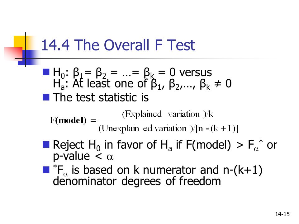 14-15 14.4 The Overall F Test H 0 : β 1 = β 2 = …= β k = 0 versus H a : At least one of β 1, β 2,…, β k ≠ 0 The test statistic is Reject H 0 in favor