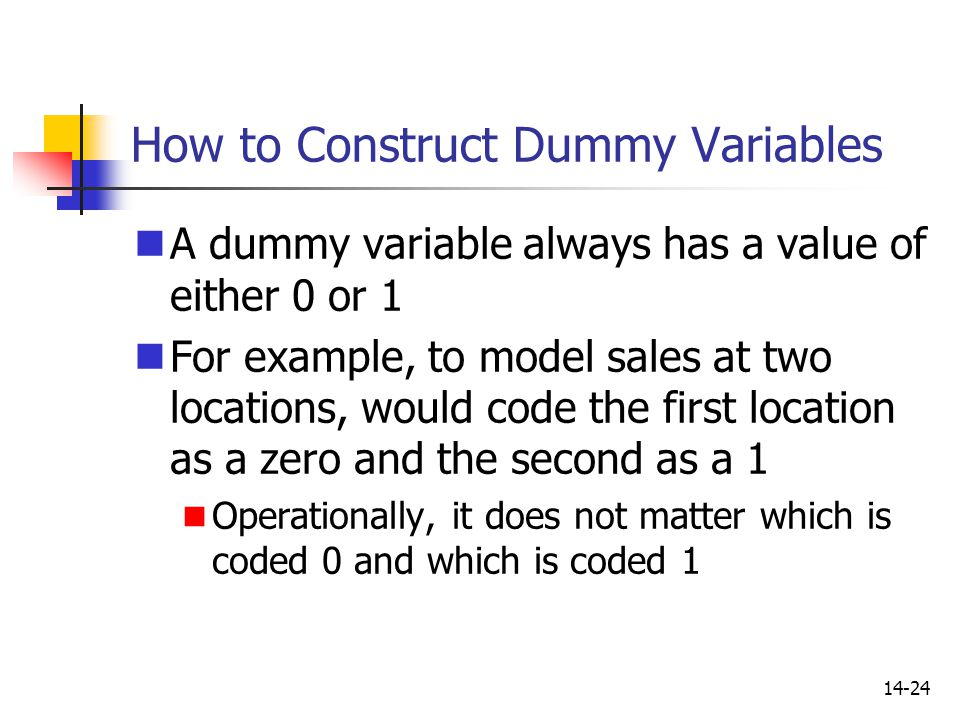 14-24 How to Construct Dummy Variables A dummy variable always has a value of either 0 or 1 For example, to model sales at two locations, would code t