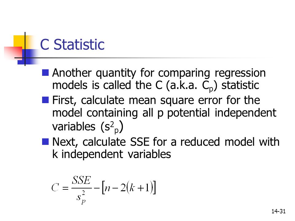 14-31 C Statistic Another quantity for comparing regression models is called the C (a.k.a. C p ) statistic First, calculate mean square error for the