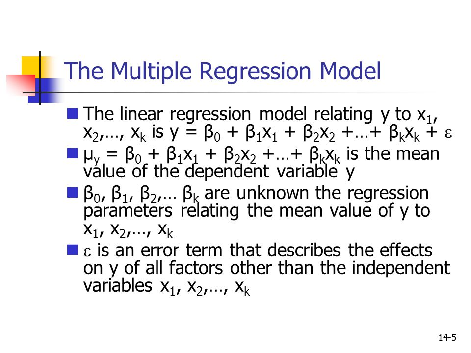 14-5 The Multiple Regression Model The linear regression model relating y to x 1, x 2,…, x k is y = β 0 + β 1 x 1 + β 2 x 2 +…+ β k x k +  µ y = β 0