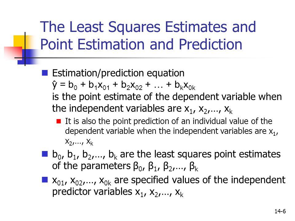 14-6 The Least Squares Estimates and Point Estimation and Prediction Estimation/prediction equation y ̂ = b 0 + b 1 x 01 + b 2 x 02 + … + b k x 0k is