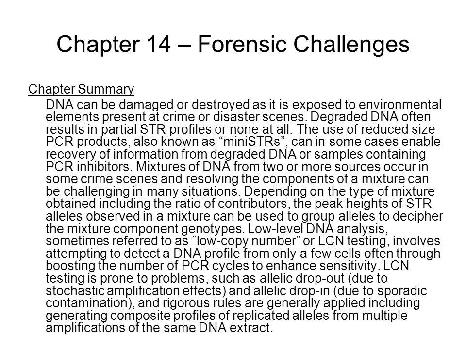 Chapter 14 – Forensic Challenges Chapter Summary DNA can be damaged or destroyed as it is exposed to environmental elements present at crime or disaster scenes.