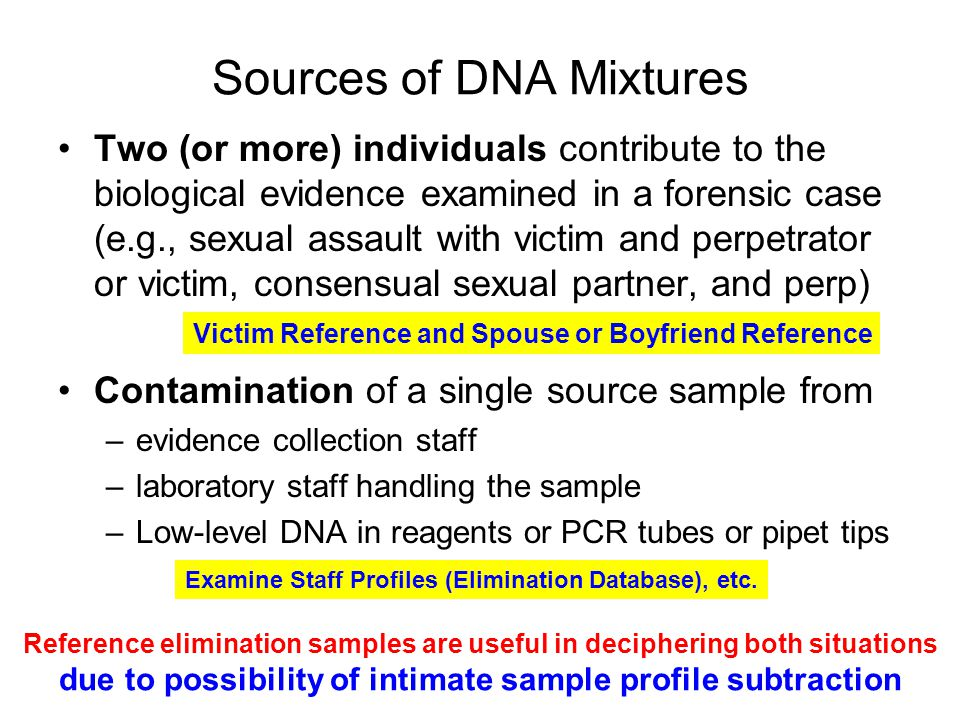 Sources of DNA Mixtures Two (or more) individuals contribute to the biological evidence examined in a forensic case (e.g., sexual assault with victim and perpetrator or victim, consensual sexual partner, and perp) Contamination of a single source sample from –evidence collection staff –laboratory staff handling the sample –Low-level DNA in reagents or PCR tubes or pipet tips Reference elimination samples are useful in deciphering both situations due to possibility of intimate sample profile subtraction Victim Reference and Spouse or Boyfriend Reference Examine Staff Profiles (Elimination Database), etc.