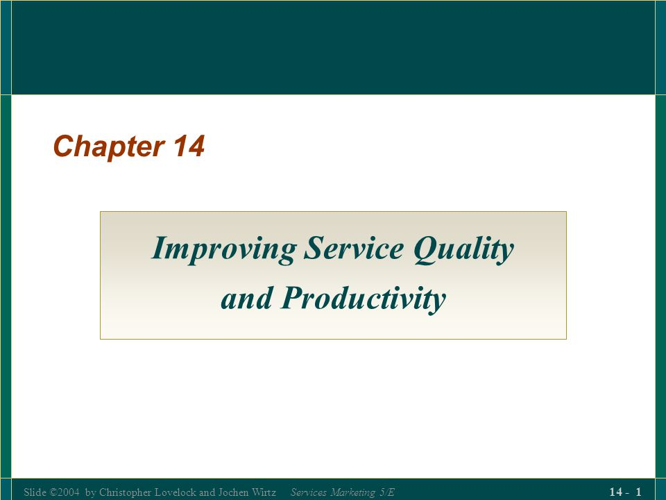 Slide ©2004 by Christopher Lovelock and Jochen Wirtz Services Marketing 5/E 14 - 1 Chapter 14 Improving Service Quality and Productivity