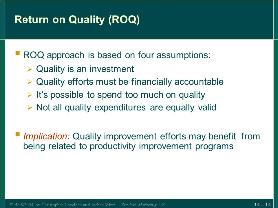 Slide ©2004 by Christopher Lovelock and Jochen Wirtz Services Marketing 5/E 14 - 14 Return on Quality (ROQ)  ROQ approach is based on four assumptions:  Quality is an investment  Quality efforts must be financially accountable  It's possible to spend too much on quality  Not all quality expenditures are equally valid  Implication: Quality improvement efforts may benefit from being related to productivity improvement programs
