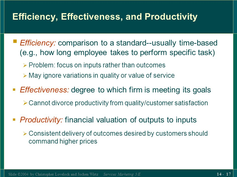 Slide ©2004 by Christopher Lovelock and Jochen Wirtz Services Marketing 5/E 14 - 17 Efficiency, Effectiveness, and Productivity  Efficiency: comparison to a standard--usually time-based (e.g., how long employee takes to perform specific task)  Problem: focus on inputs rather than outcomes  May ignore variations in quality or value of service  Effectiveness: degree to which firm is meeting its goals  Cannot divorce productivity from quality/customer satisfaction  Productivity: financial valuation of outputs to inputs  Consistent delivery of outcomes desired by customers should command higher prices