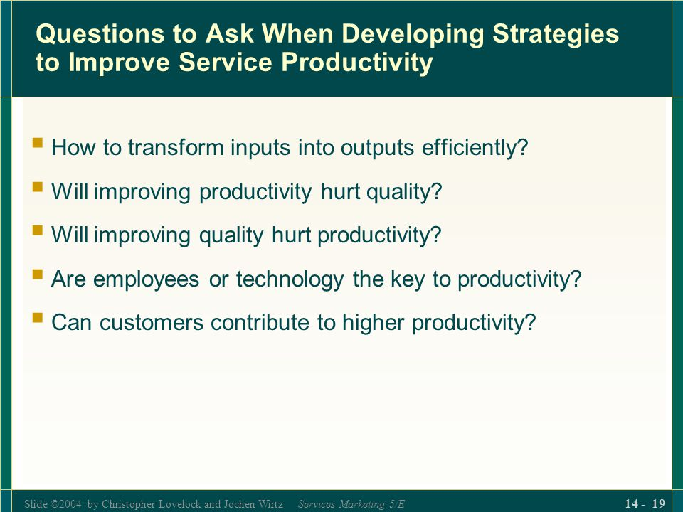 Slide ©2004 by Christopher Lovelock and Jochen Wirtz Services Marketing 5/E 14 - 19 Questions to Ask When Developing Strategies to Improve Service Productivity  How to transform inputs into outputs efficiently.