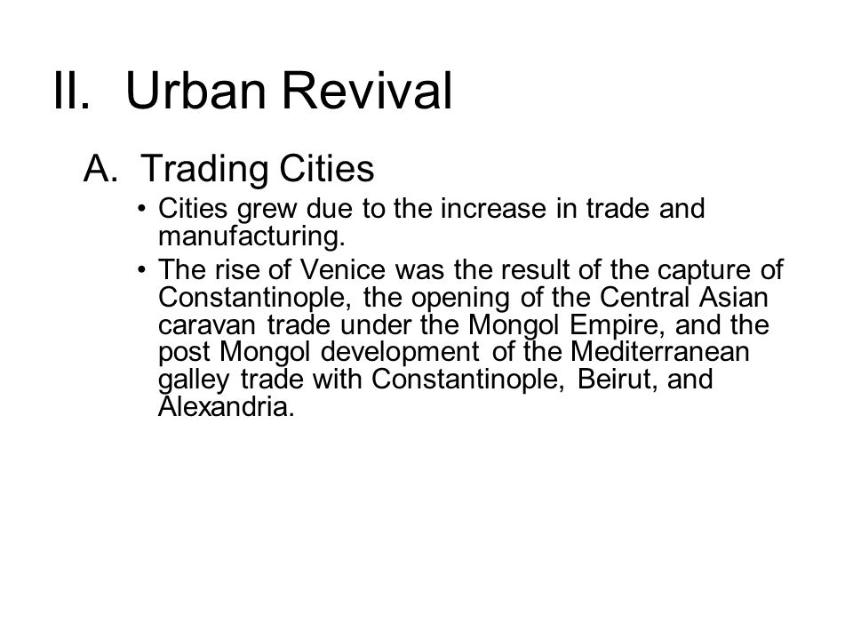 II. Urban Revival A. Trading Cities Cities grew due to the increase in trade and manufacturing. The rise of Venice was the result of the capture of Co
