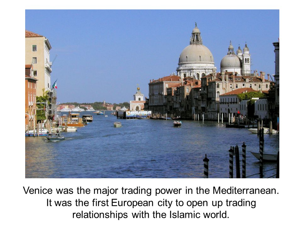 Venice was the major trading power in the Mediterranean. It was the first European city to open up trading relationships with the Islamic world.