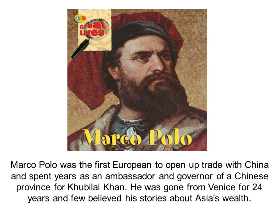 Marco Polo was the first European to open up trade with China and spent years as an ambassador and governor of a Chinese province for Khubilai Khan. H