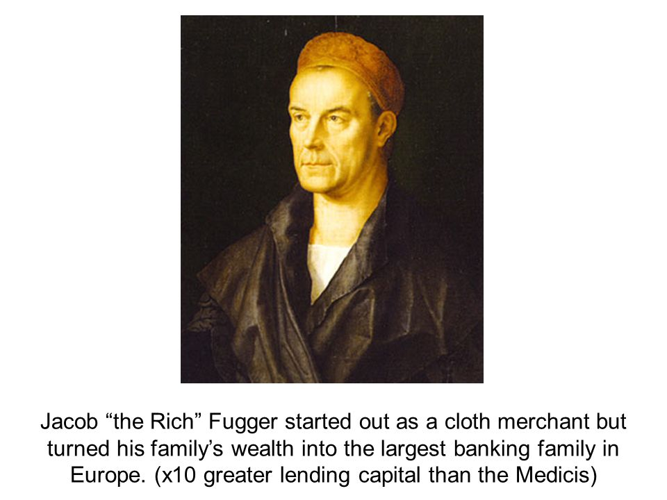 "Jacob ""the Rich"" Fugger started out as a cloth merchant but turned his family's wealth into the largest banking family in Europe. (x10 greater lending"