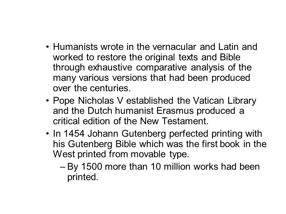 Humanists wrote in the vernacular and Latin and worked to restore the original texts and Bible through exhaustive comparative analysis of the many var