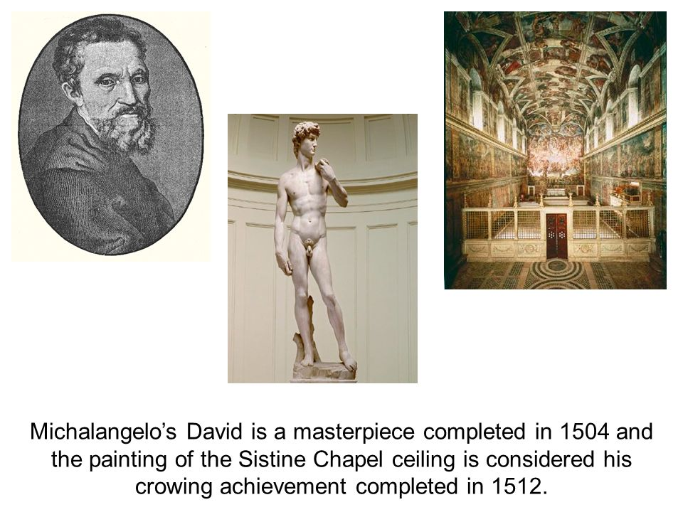 Michalangelo's David is a masterpiece completed in 1504 and the painting of the Sistine Chapel ceiling is considered his crowing achievement completed