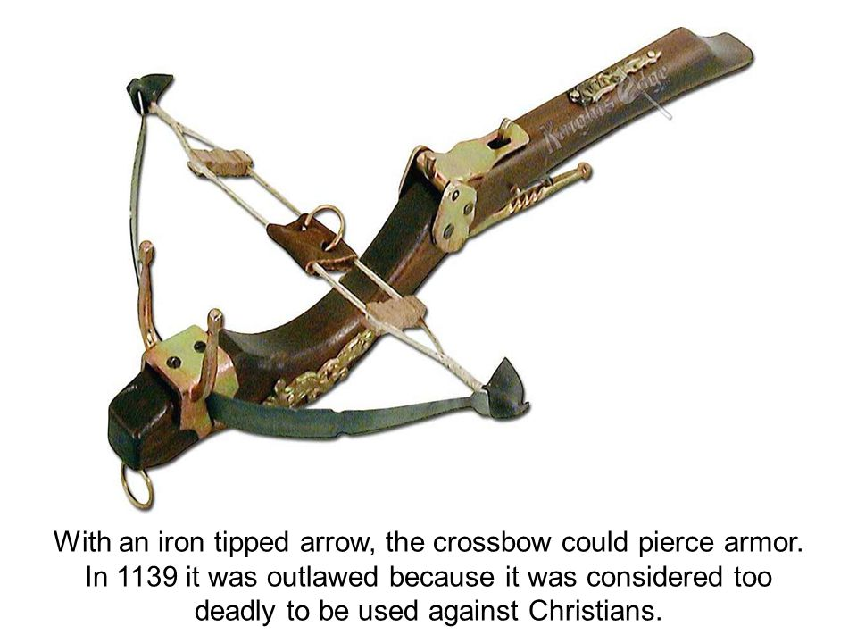With an iron tipped arrow, the crossbow could pierce armor. In 1139 it was outlawed because it was considered too deadly to be used against Christians