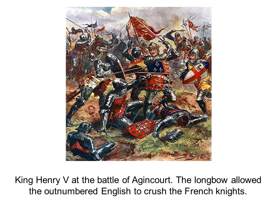 King Henry V at the battle of Agincourt. The longbow allowed the outnumbered English to crush the French knights.