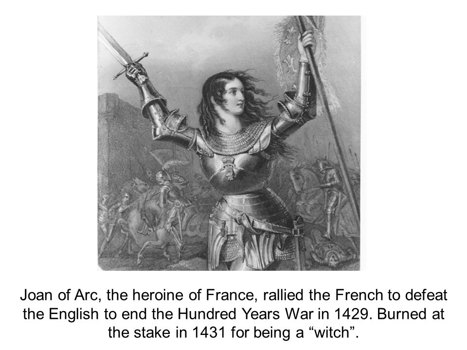 Joan of Arc, the heroine of France, rallied the French to defeat the English to end the Hundred Years War in 1429. Burned at the stake in 1431 for bei