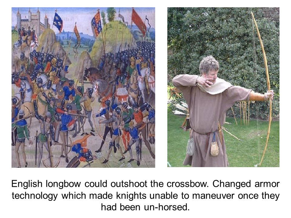 English longbow could outshoot the crossbow. Changed armor technology which made knights unable to maneuver once they had been un-horsed.