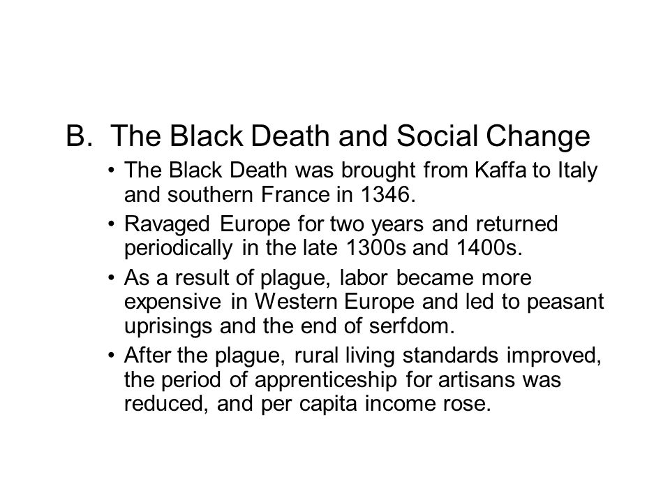 B. The Black Death and Social Change The Black Death was brought from Kaffa to Italy and southern France in 1346. Ravaged Europe for two years and ret