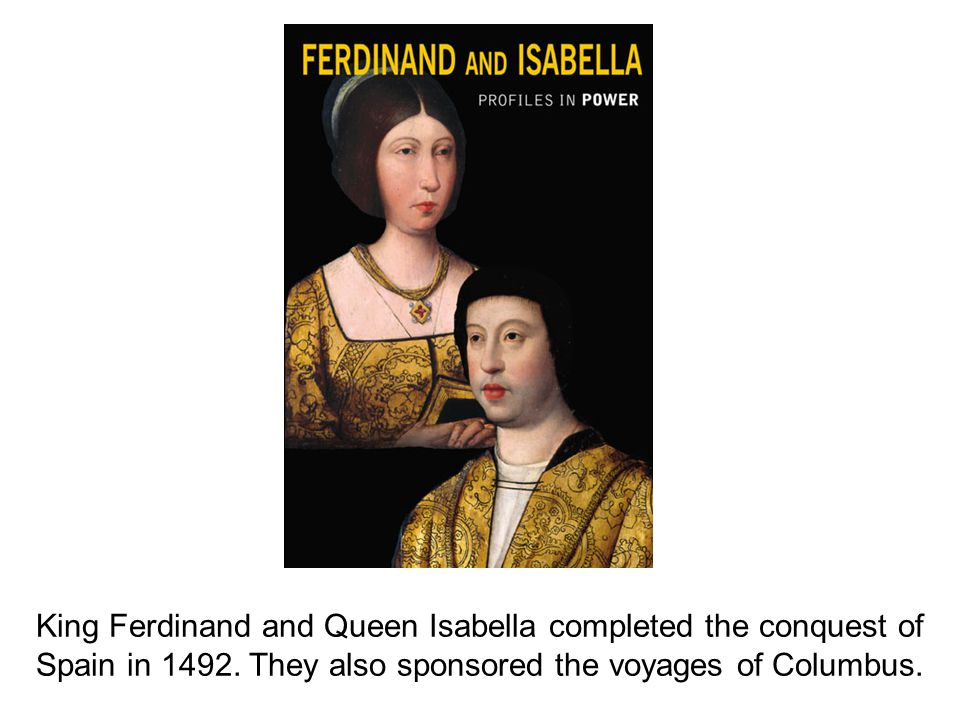 King Ferdinand and Queen Isabella completed the conquest of Spain in 1492. They also sponsored the voyages of Columbus.