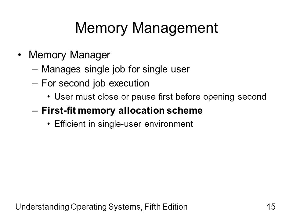 Understanding Operating Systems, Fifth Edition15 Memory Management Memory Manager –Manages single job for single user –For second job execution User m