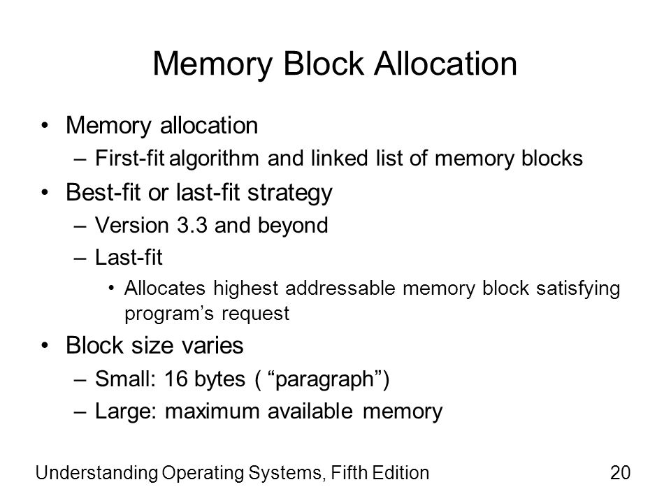 Understanding Operating Systems, Fifth Edition20 Memory Block Allocation Memory allocation –First-fit algorithm and linked list of memory blocks Best-
