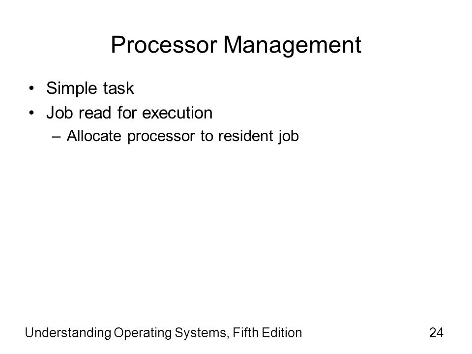 Understanding Operating Systems, Fifth Edition24 Processor Management Simple task Job read for execution –Allocate processor to resident job