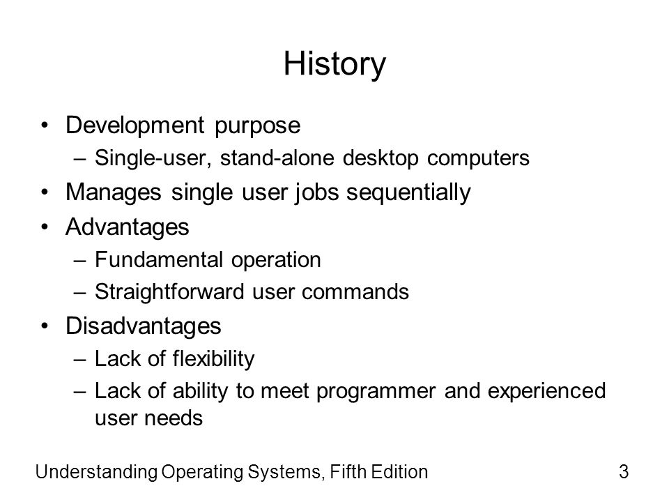Understanding Operating Systems, Fifth Edition3 History Development purpose –Single-user, stand-alone desktop computers Manages single user jobs seque