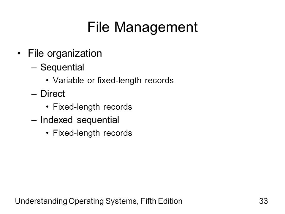 Understanding Operating Systems, Fifth Edition33 File Management File organization –Sequential Variable or fixed-length records –Direct Fixed-length r